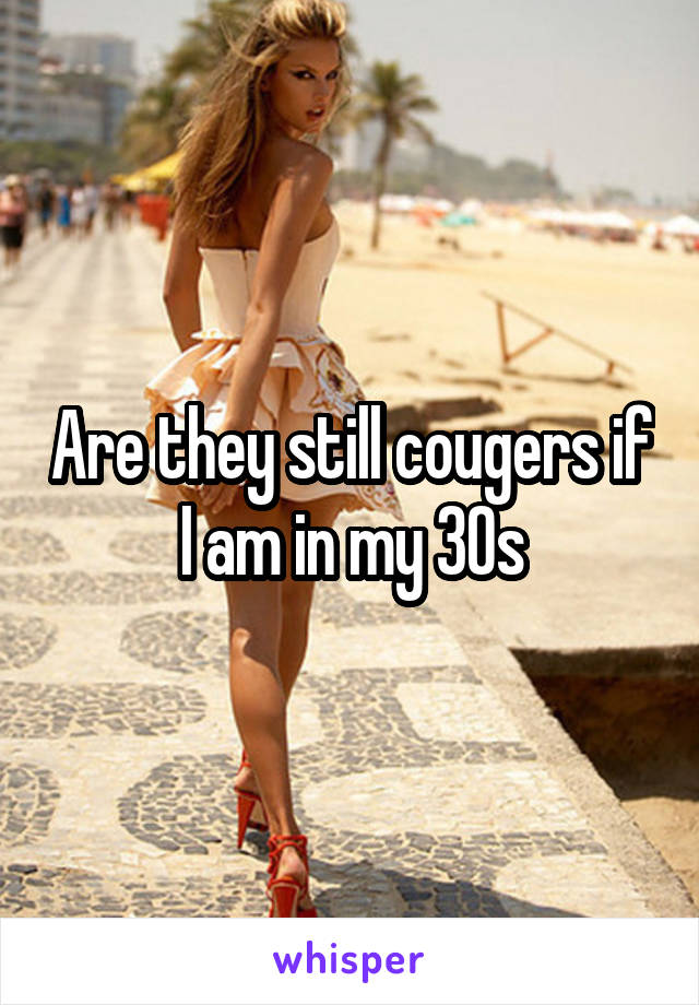 Are they still cougers if I am in my 30s