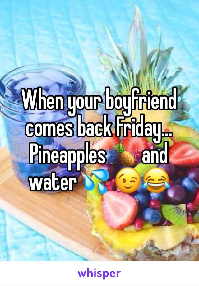 When your boyfriend comes back Friday... Pineapples 🍍 and water 💦 😉😂