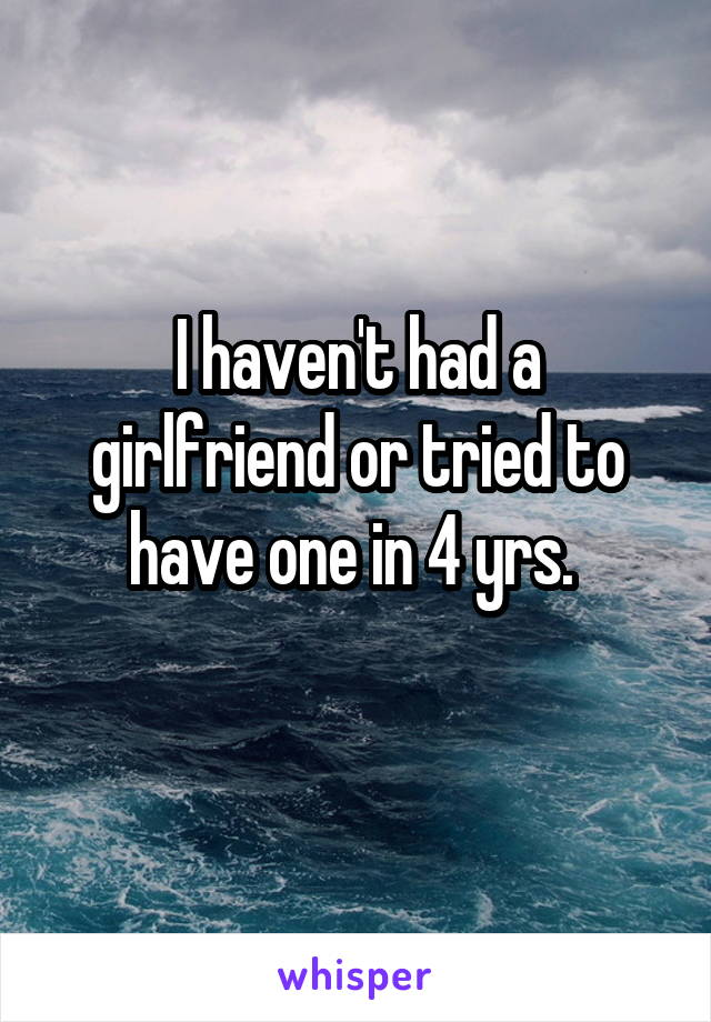 I haven't had a girlfriend or tried to have one in 4 yrs.