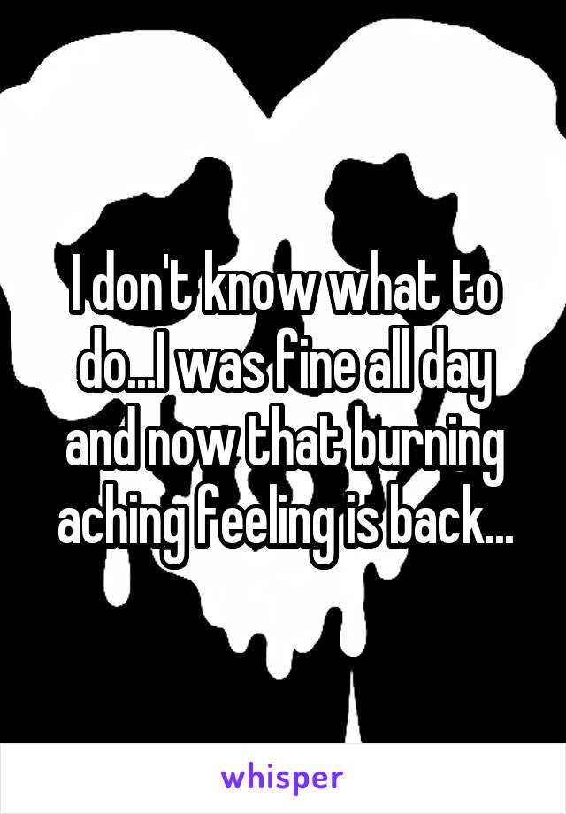 I don't know what to do...I was fine all day and now that burning aching feeling is back...