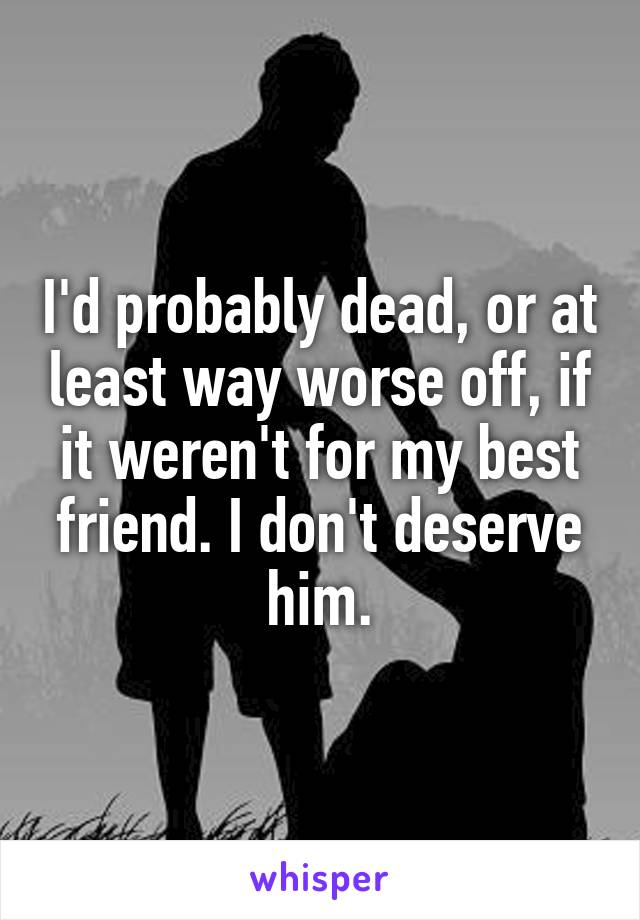 I'd probably dead, or at least way worse off, if it weren't for my best friend. I don't deserve him.