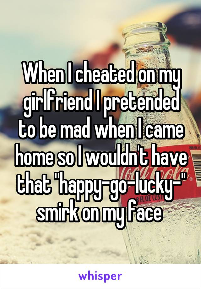 """When I cheated on my girlfriend I pretended to be mad when I came home so I wouldn't have that """"happy-go-lucky-"""" smirk on my face"""