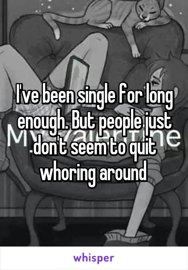I've been single for long enough. But people just don't seem to quit whoring around