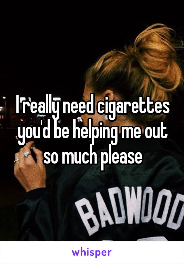 I really need cigarettes you'd be helping me out so much please