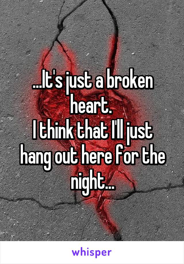 ...It's just a broken heart.  I think that I'll just hang out here for the night...