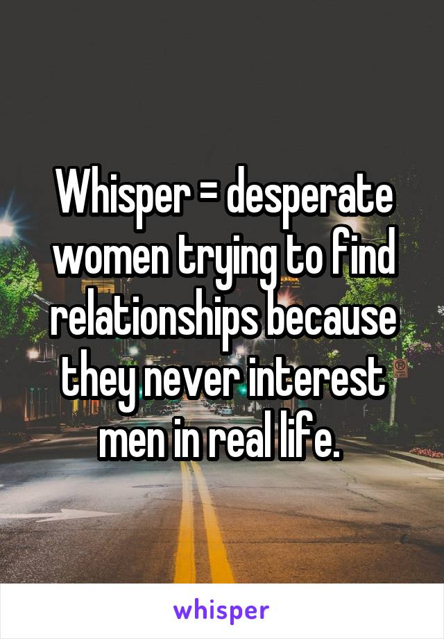 Whisper = desperate women trying to find relationships because they never interest men in real life.