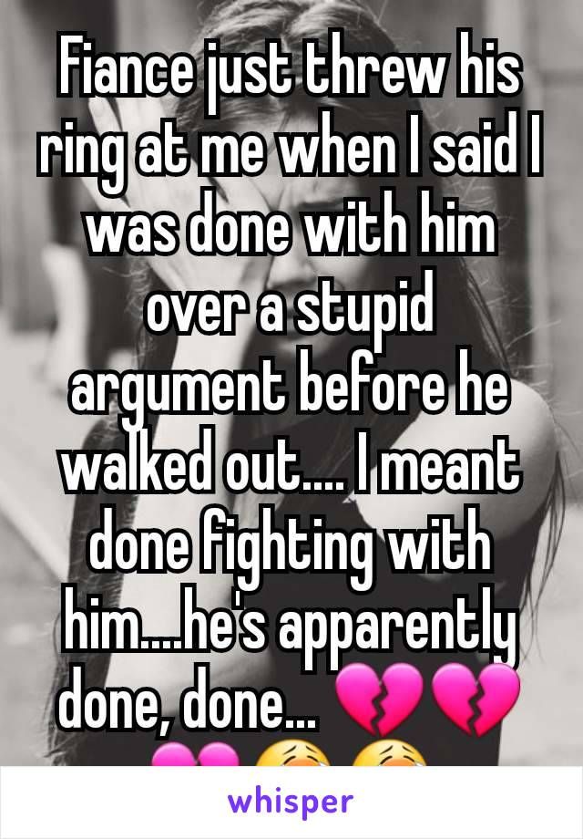 Fiance just threw his ring at me when I said I was done with him over a stupid argument before he walked out.... I meant done fighting with him....he's apparently done, done... 💔💔💔😭😭
