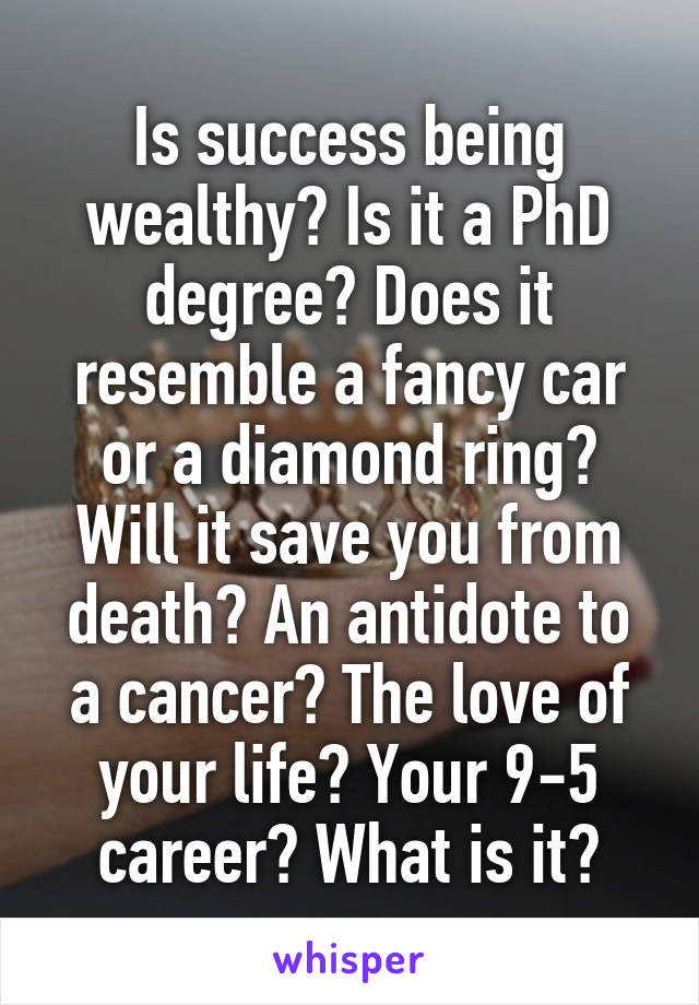 Is success being wealthy? Is it a PhD degree? Does it resemble a fancy car or a diamond ring? Will it save you from death? An antidote to a cancer? The love of your life? Your 9-5 career? What is it?