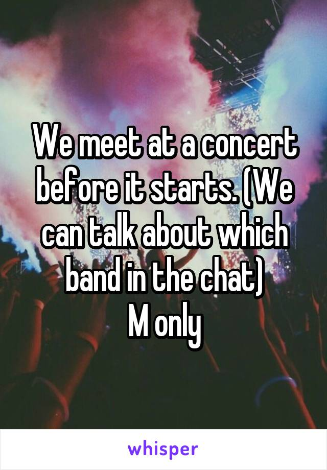 We meet at a concert before it starts. (We can talk about which band in the chat) M only