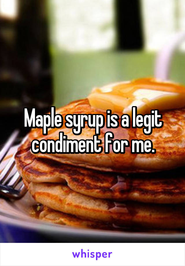 Maple syrup is a legit condiment for me.