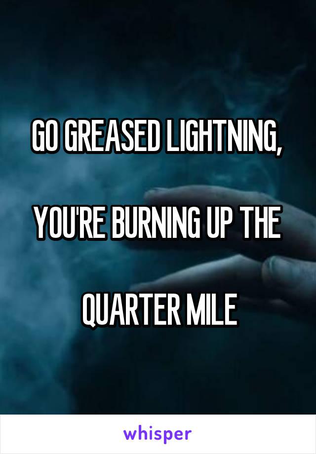 GO GREASED LIGHTNING,   YOU'RE BURNING UP THE   QUARTER MILE