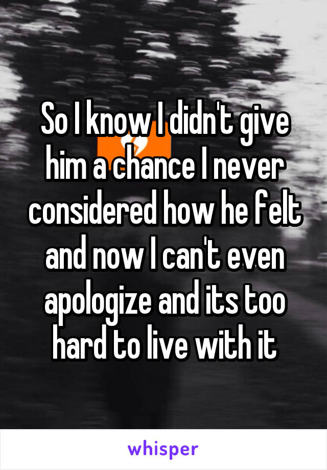 So I know I didn't give him a chance I never considered how he felt and now I can't even apologize and its too hard to live with it