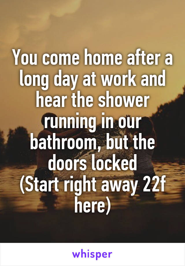 You come home after a long day at work and hear the shower running in our bathroom, but the doors locked (Start right away 22f here)