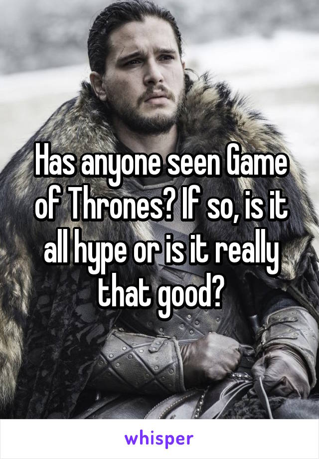 Has anyone seen Game of Thrones? If so, is it all hype or is it really that good?
