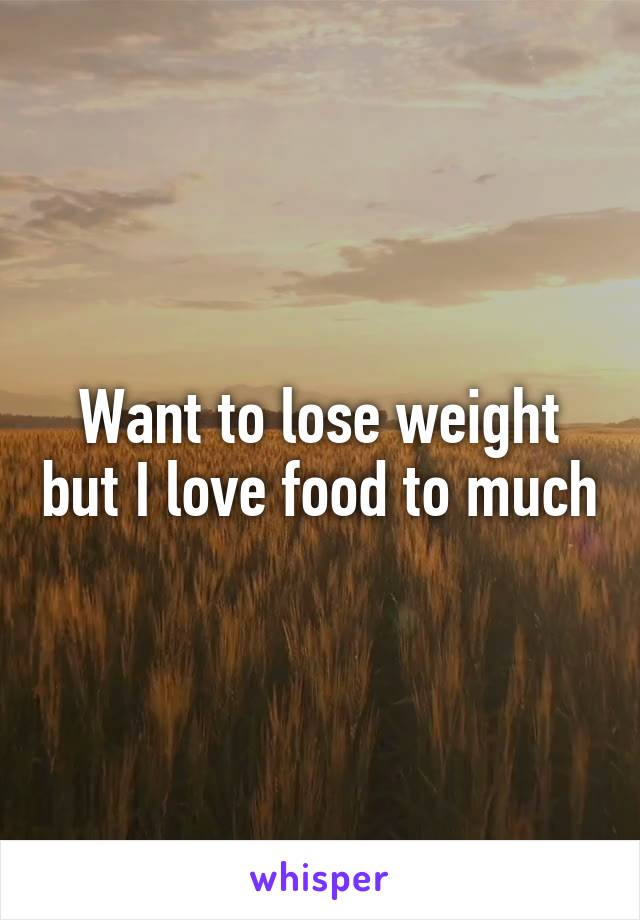 Want to lose weight but I love food to much