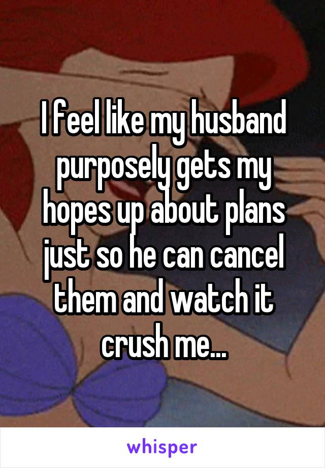 I feel like my husband purposely gets my hopes up about plans just so he can cancel them and watch it crush me...