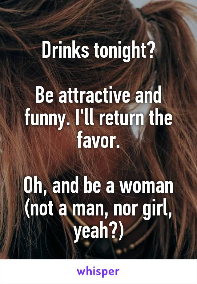 Drinks tonight?  Be attractive and funny. I'll return the favor.  Oh, and be a woman (not a man, nor girl, yeah?)