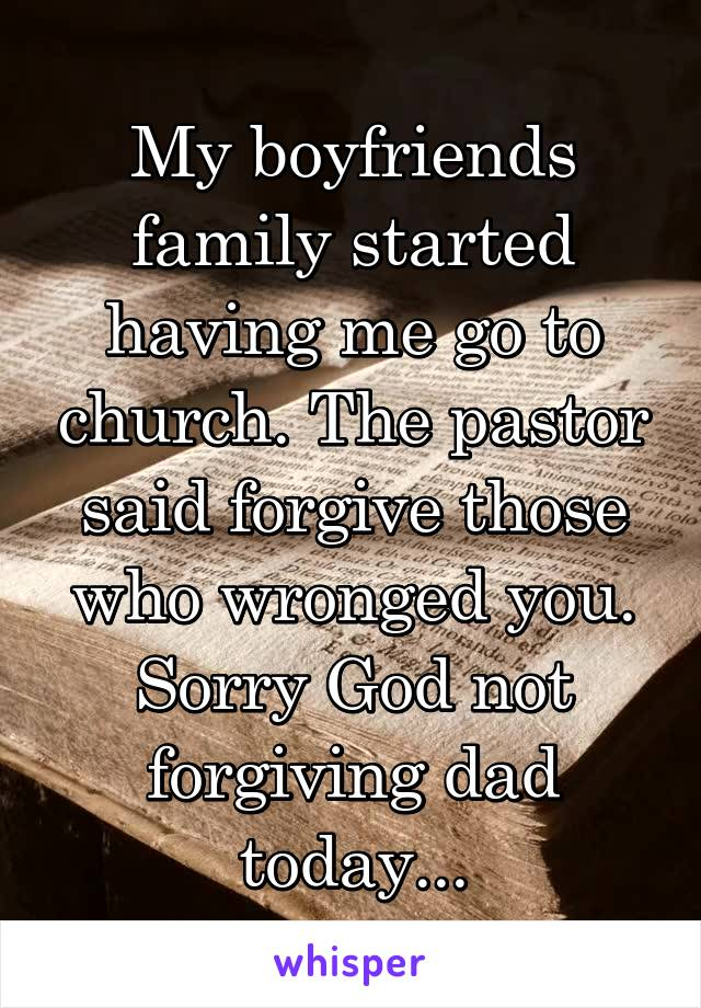 My boyfriends family started having me go to church. The pastor said forgive those who wronged you. Sorry God not forgiving dad today...