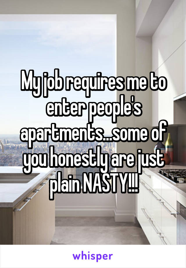My job requires me to enter people's apartments...some of you honestly are just plain NASTY!!!