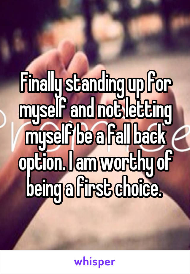 Finally standing up for myself and not letting myself be a fall back option. I am worthy of being a first choice.