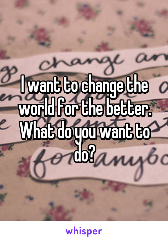 I want to change the world for the better. What do you want to do?