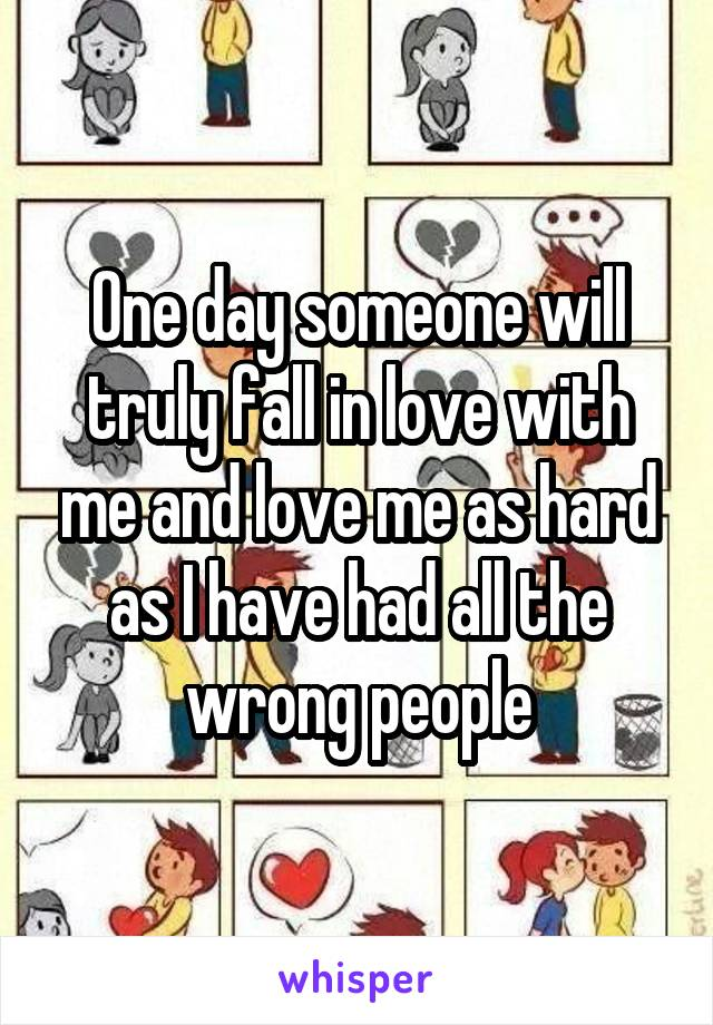 One day someone will truly fall in love with me and love me as hard as I have had all the wrong people