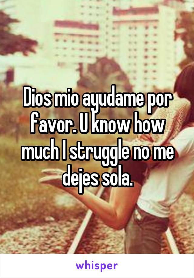 Dios mio ayudame por favor. U know how much I struggle no me dejes sola.