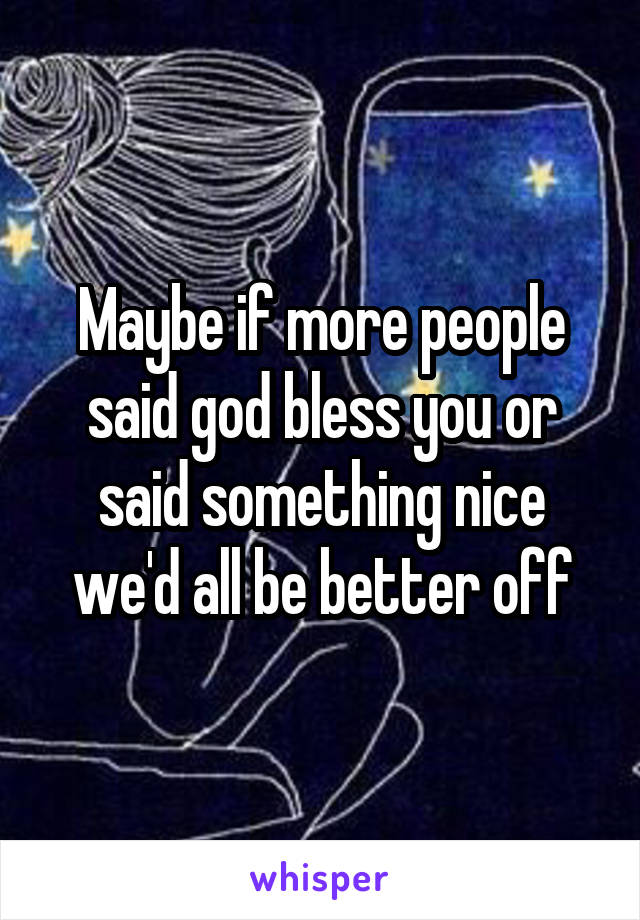 Maybe if more people said god bless you or said something nice we'd all be better off