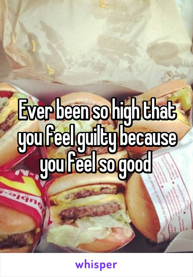 Ever been so high that you feel guilty because you feel so good