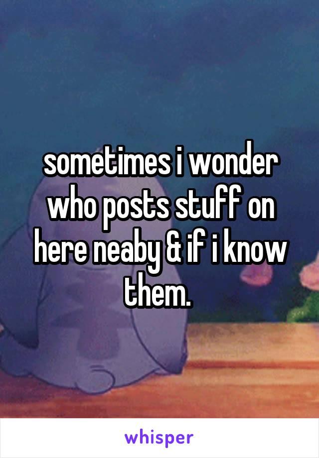 sometimes i wonder who posts stuff on here neaby & if i know them.