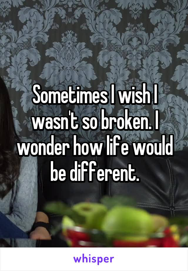 Sometimes I wish I wasn't so broken. I wonder how life would be different.