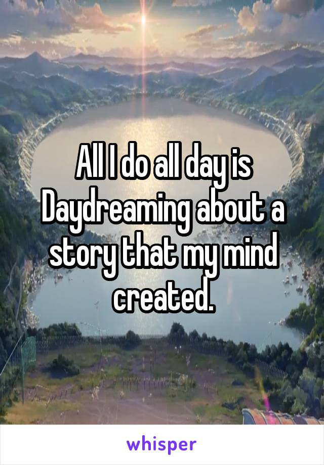 All I do all day is Daydreaming about a story that my mind created.