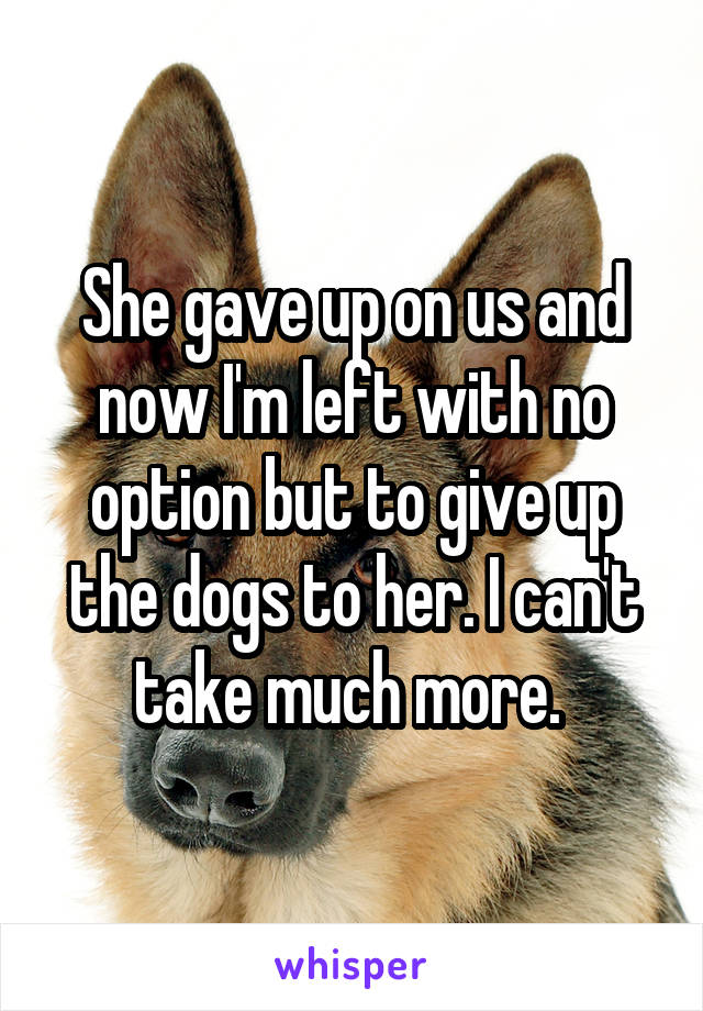 She gave up on us and now I'm left with no option but to give up the dogs to her. I can't take much more.