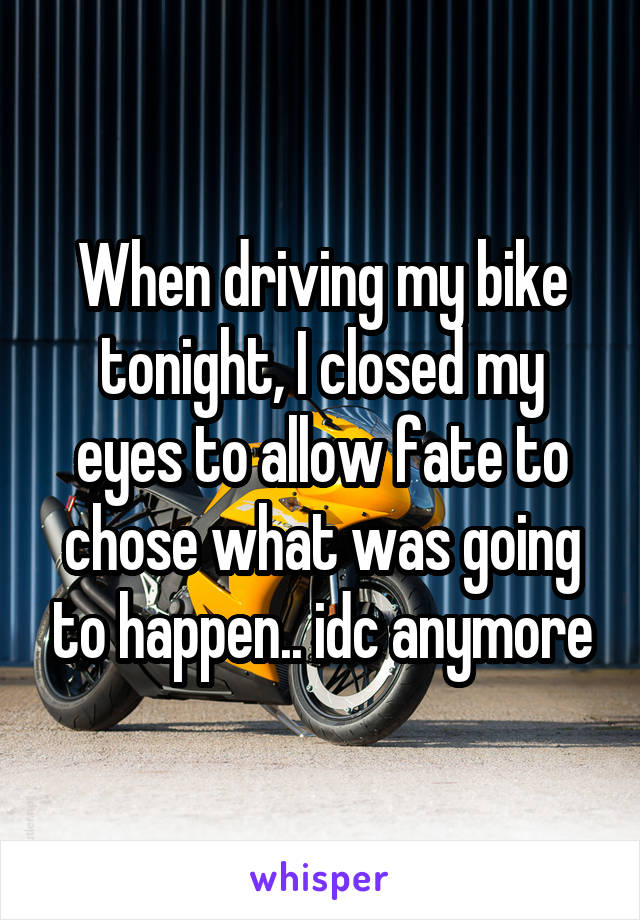 When driving my bike tonight, I closed my eyes to allow fate to chose what was going to happen.. idc anymore