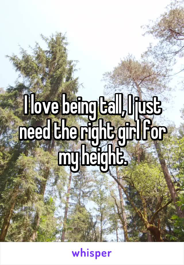 I love being tall, I just need the right girl for my height.