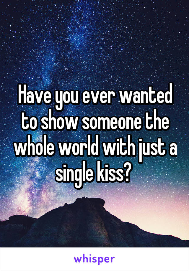 Have you ever wanted to show someone the whole world with just a single kiss?
