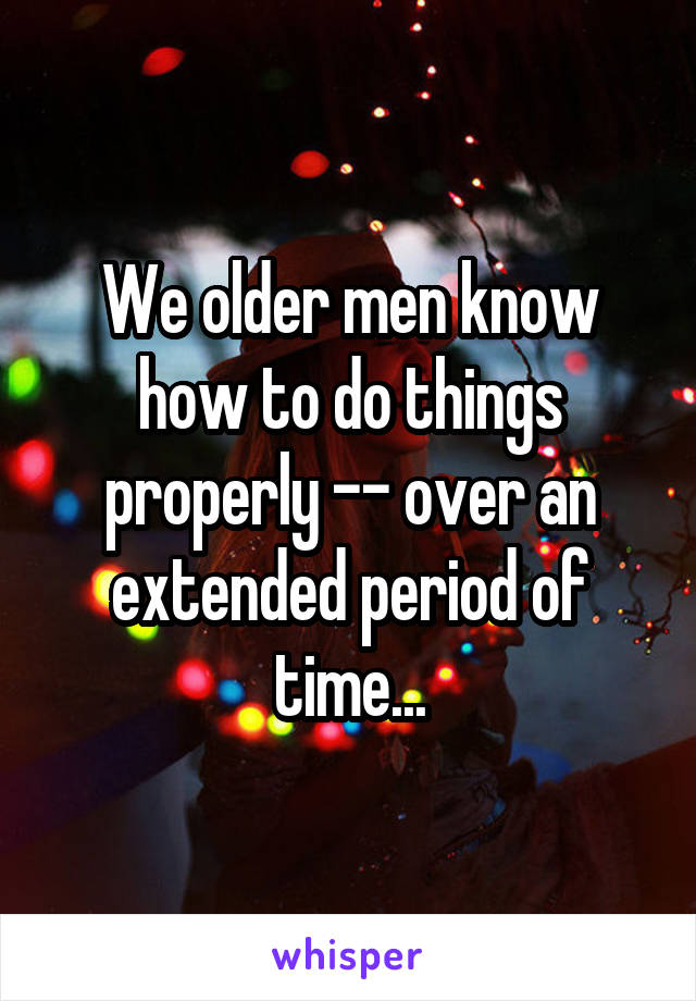 We older men know how to do things properly -- over an extended period of time...