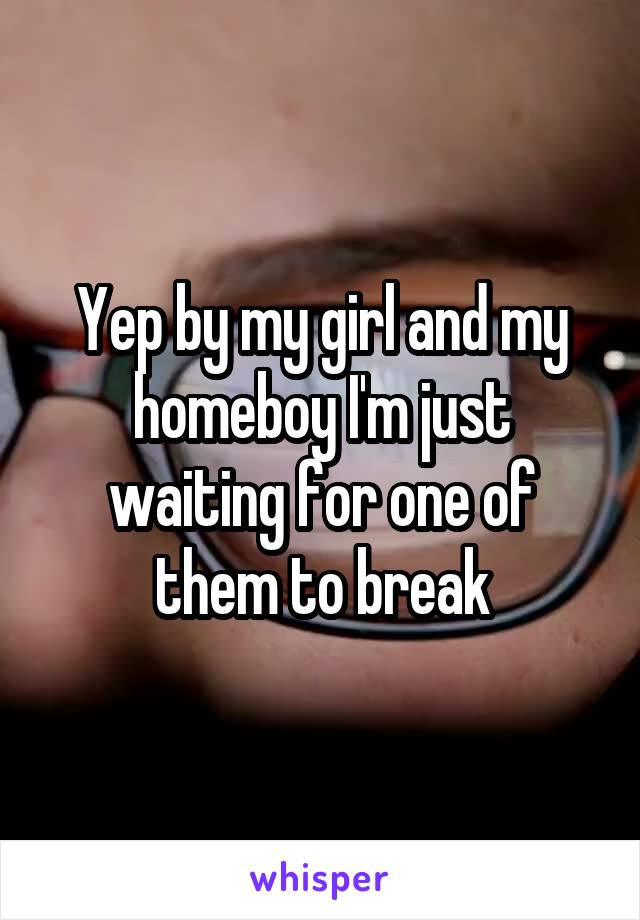 Yep by my girl and my homeboy I'm just waiting for one of them to break
