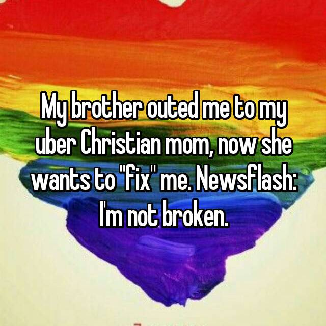 "My brother outed me to my uber Christian mom, now she wants to ""fix"" me. Newsflash: I'm not broken."