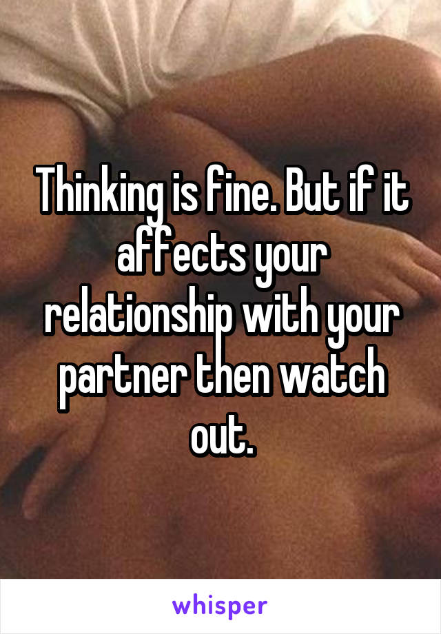 Thinking is fine. But if it affects your relationship with your partner then watch out.