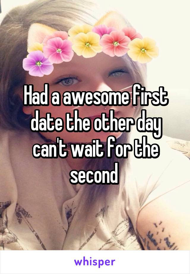 Had a awesome first date the other day can't wait for the second