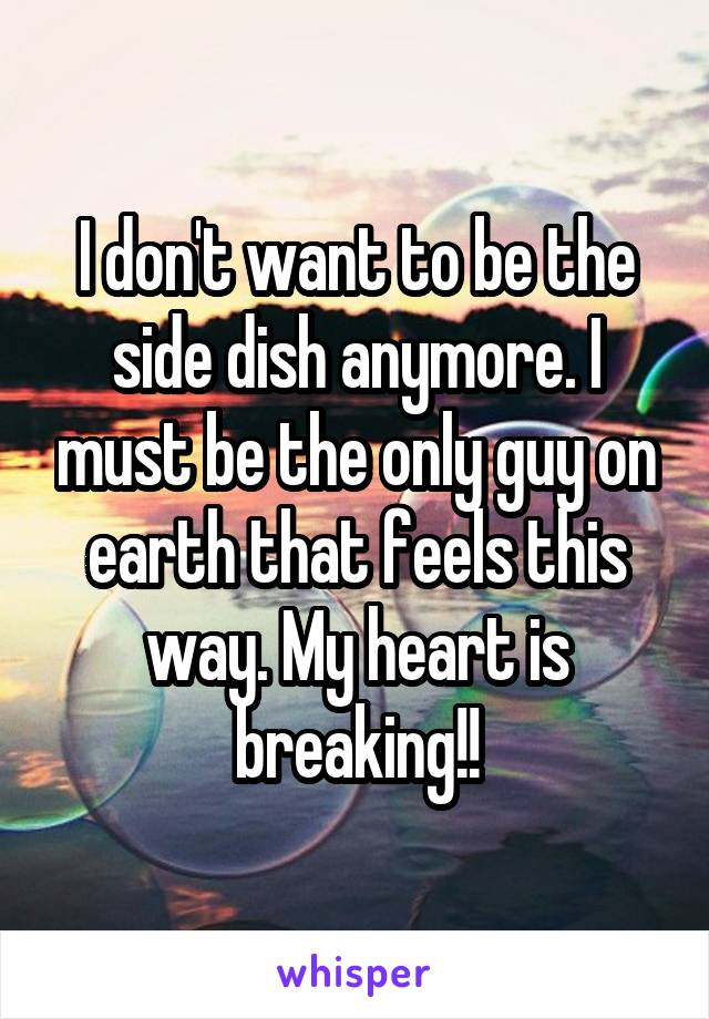 I don't want to be the side dish anymore. I must be the only guy on earth that feels this way. My heart is breaking!!