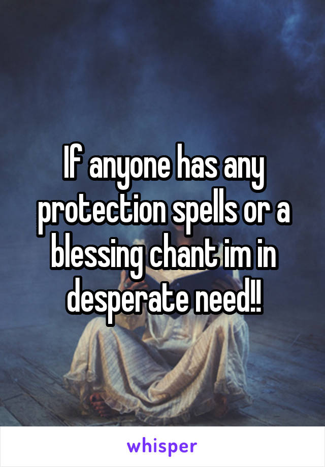 If anyone has any protection spells or a blessing chant im in desperate need!!