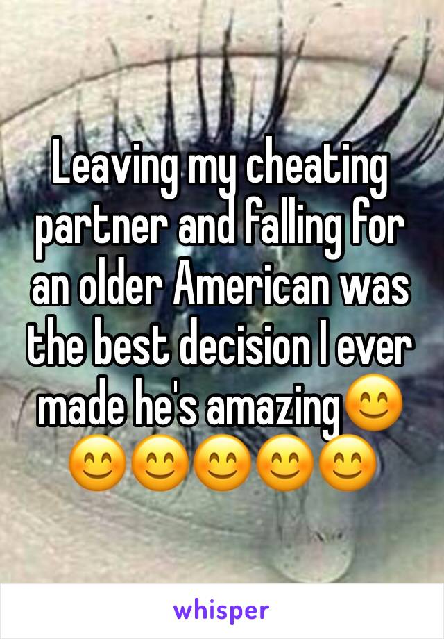 Leaving my cheating partner and falling for an older American was the best decision I ever made he's amazing😊😊😊😊😊😊
