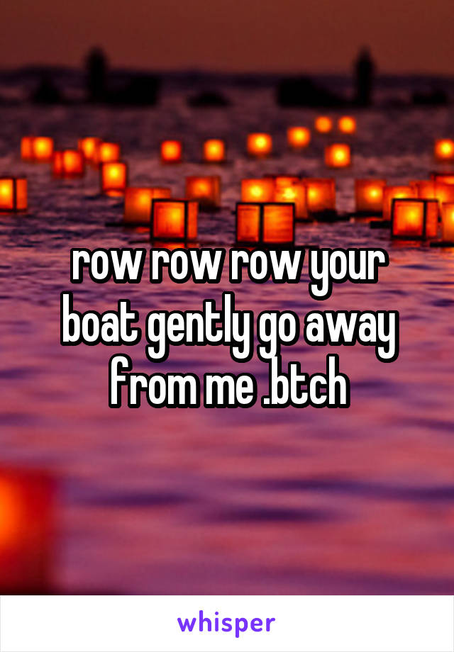 row row row your boat gently go away from me .btch