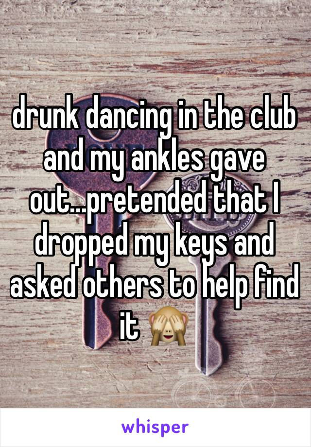 drunk dancing in the club and my ankles gave out...pretended that I dropped my keys and asked others to help find it 🙈