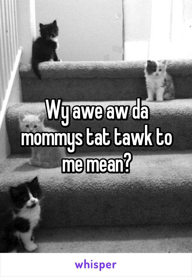 Wy awe aw da mommys tat tawk to me mean?