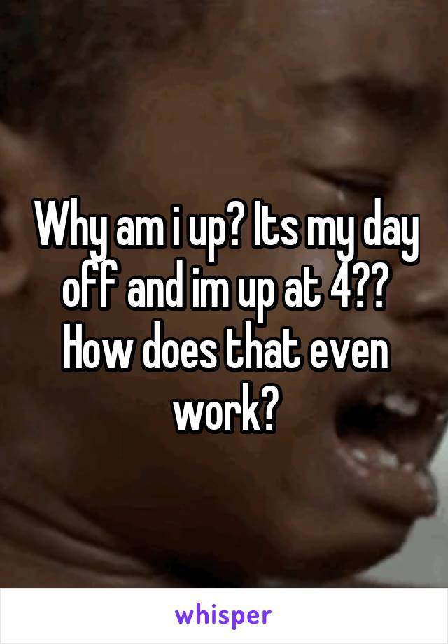Why am i up? Its my day off and im up at 4?? How does that even work?