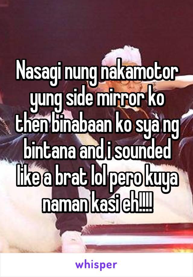 Nasagi nung nakamotor yung side mirror ko then binabaan ko sya ng bintana and i sounded like a brat lol pero kuya naman kasi eh!!!!