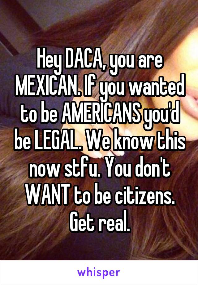 Hey DACA, you are MEXICAN. If you wanted to be AMERICANS you'd be LEGAL. We know this now stfu. You don't WANT to be citizens. Get real.